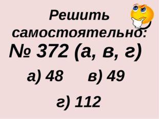 Решить самостоятельно: № 372 (а, в, г) а) 48 в) 49 г) 112