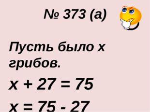 № 373 (а) Пусть было х грибов. х + 27 = 75 х = 75 - 27 х = 48 Ответ: 48 гриб