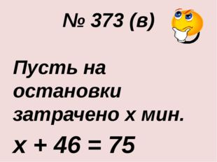 № 373 (в) Пусть на остановки затрачено х мин. х + 46 = 75 х = 75 - 46 х = 29