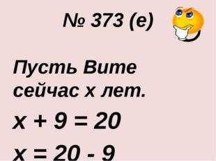 № 373 (е) Пусть Вите сейчас х лет. х + 9 = 20 х = 20 - 9 х = 11 Ответ: 11 лет.