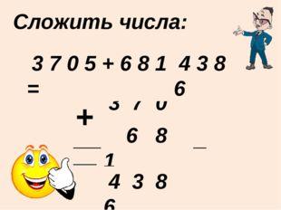Сложить числа: ____________________ + 3 7 0 5 6 8 1 4 3 8 6 3 7 0 5 + 6 8 1 =