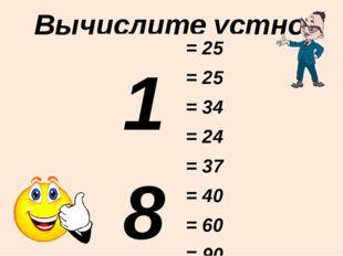 Вычислите устно: 18 + 7 16 + 9 28 + 6 19 + 5 37 + 0 35 + 5 59 + 1 87 + 3 = 25