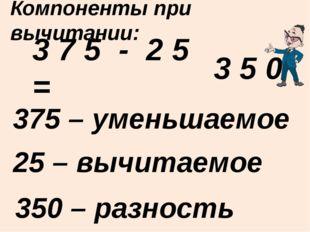 3 7 5 - 2 5 = 375 – уменьшаемое Компоненты при вычитании: 25 – вычитаемое 350