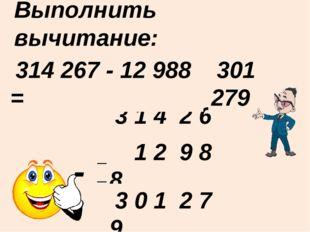 Выполнить вычитание: ____________________ - 3 1 4 2 6 7 314 267 - 12 988 = 30