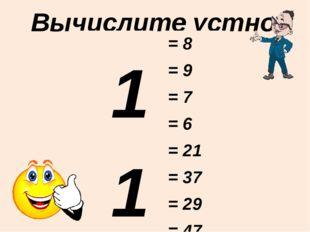 Вычислите устно: 11 - 3 16 - 7 12 - 5 15 - 9 21 - 0 43 - 6 30 - 1 51 - 4 = 8