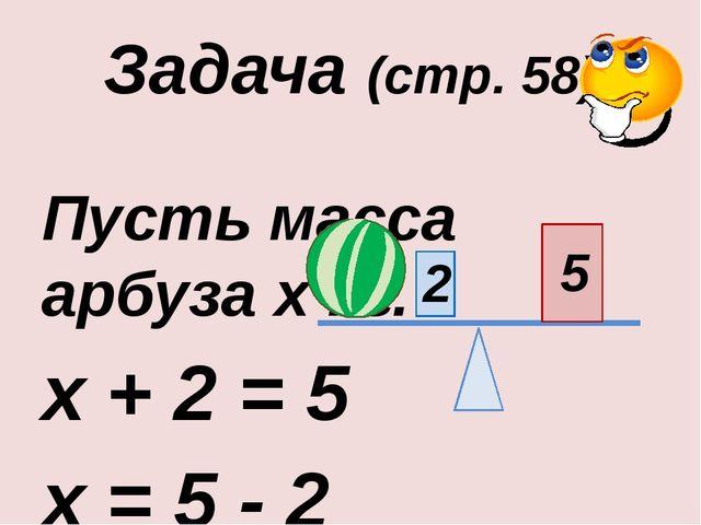 Задача (стр. 58) Пусть масса арбуза х кг. х + 2 = 5 х = 5 - 2 х = 3 Ответ: 3...
