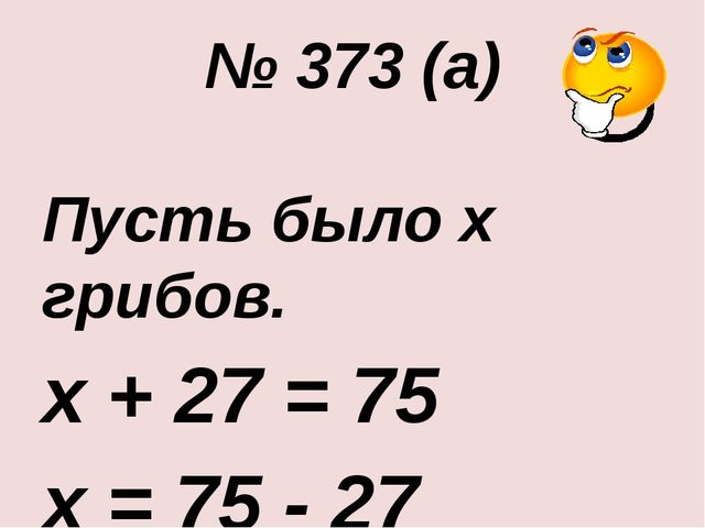 № 373 (а) Пусть было х грибов. х + 27 = 75 х = 75 - 27 х = 48 Ответ: 48 гриб...