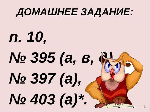ДОМАШНЕЕ ЗАДАНИЕ: п. 10, № 395 (а, в, д), № 397 (а), № 403 (а)*.