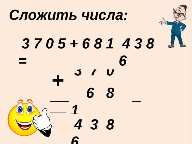 Сложить числа: ____________________ + 3 7 0 5 6 8 1 4 3 8 6 3 7 0 5 + 6 8 1 =...