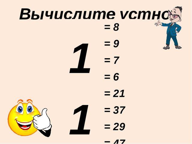 Вычислите устно: 11 - 3 16 - 7 12 - 5 15 - 9 21 - 0 43 - 6 30 - 1 51 - 4 = 8...