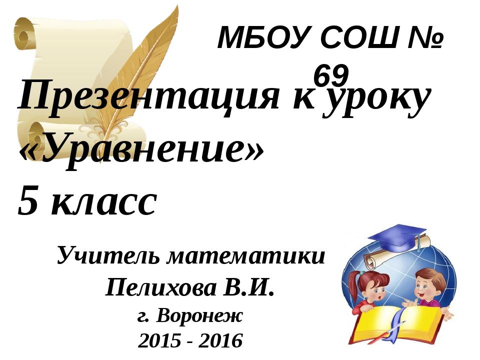 МБОУ СОШ № 69 Презентация к уроку «Уравнение» 5 класс Учитель математики Пели...
