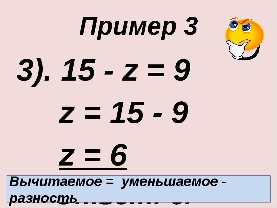 Пример 3 3). 15 - z = 9 z = 15 - 9 z = 6 Ответ: 6. Вычитаемое = уменьшаемое...