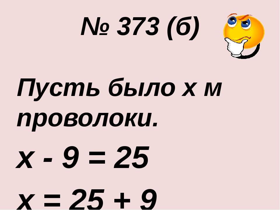 № 373 (б) Пусть было х м проволоки. х - 9 = 25 х = 25 + 9 х = 34 Ответ: 34 м.