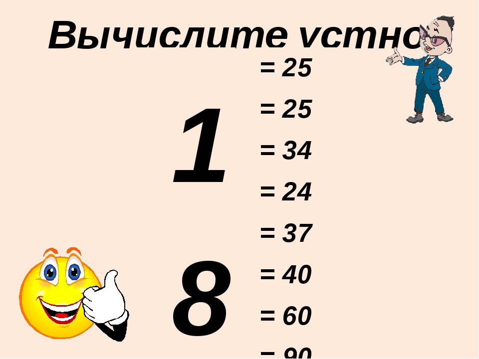 Вычислите устно: 18 + 7 16 + 9 28 + 6 19 + 5 37 + 0 35 + 5 59 + 1 87 + 3 = 25...