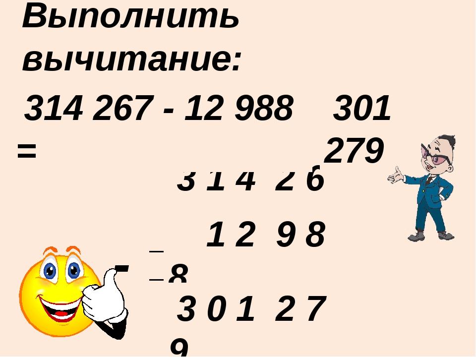 Выполнить вычитание: ____________________ - 3 1 4 2 6 7 314 267 - 12 988 = 30...
