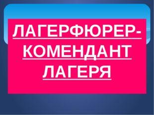 ЛАГЕРФЮРЕР- КОМЕНДАНТ ЛАГЕРЯ