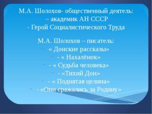 М.А. Шолохов- общественный деятель: – академик АН СССР - Герой Социалистическ
