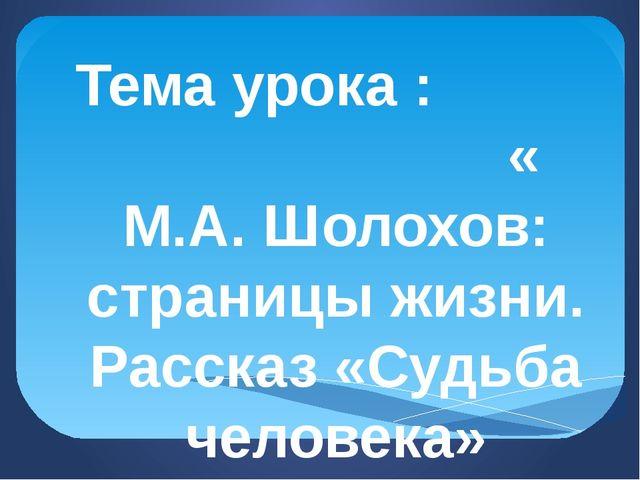 Тема урока : « М.А. Шолохов: страницы жизни. Рассказ «Судьба человека»