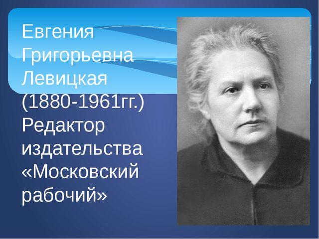 Евгения Григорьевна Левицкая (1880-1961гг.) Редактор издательства «Московский...