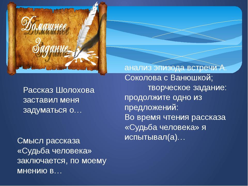 анализ эпизода встречи А. Соколова с Ванюшкой; творческое задание: продолжите...