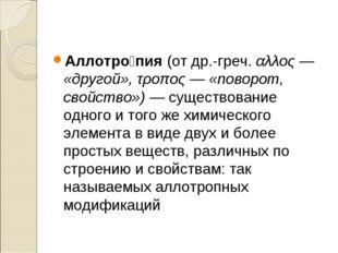 Аллотро́пия (от др.-греч. αλλος— «другой», τροπος— «поворот, свойство»)— с