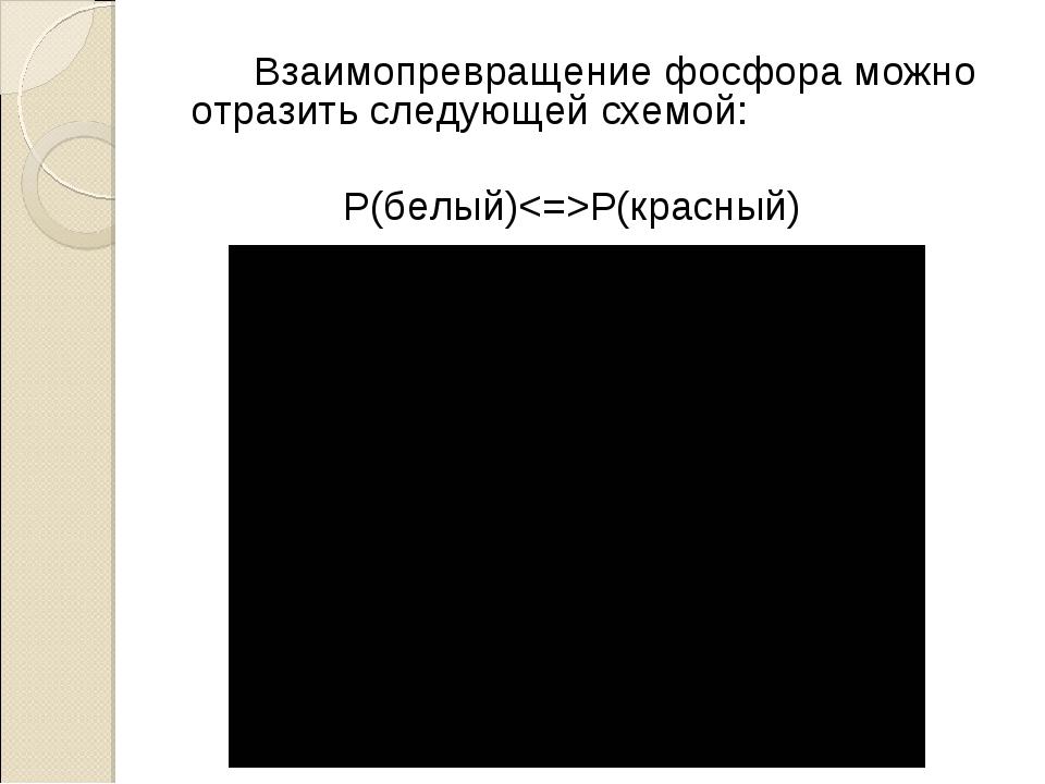 Взаимопревращение фосфора можно отразить следующей схемой: P(белый)P(красный)