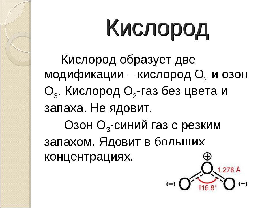 Кислород Кислород образует две модификации – кислород О2 и озон О3. Кислоро...