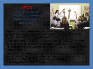 УРОК - был и остается основным элементом образовательного процесса. Однако, в