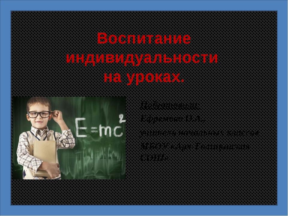 Воспитание индивидуальности на уроках. Подготовила: Ефремова О.А., учитель на...