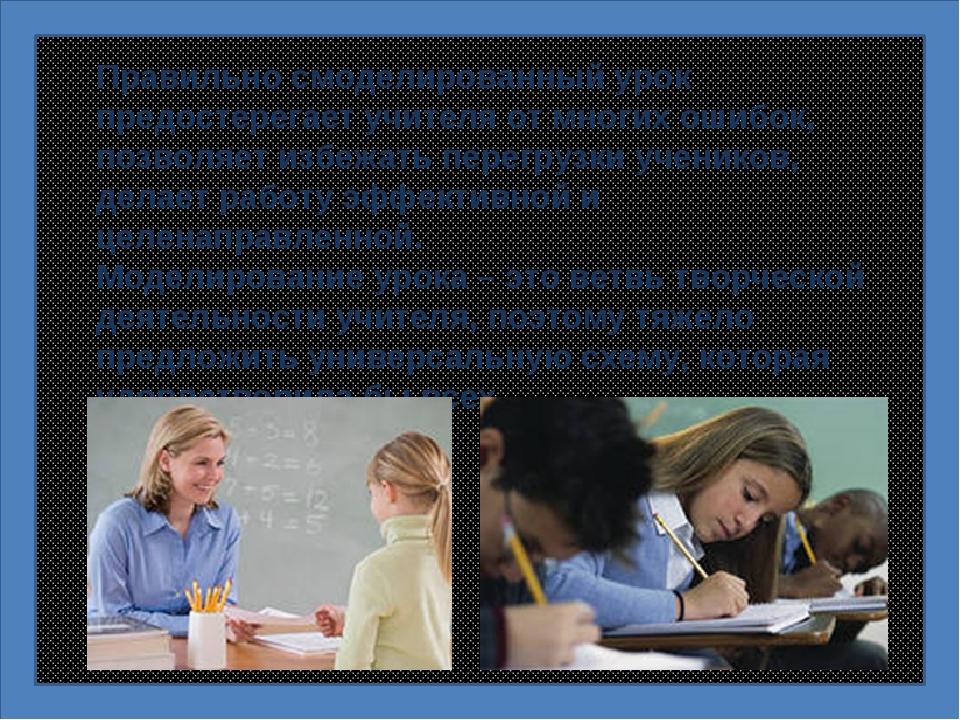 Правильно смоделированный урок предостерегает учителя от многих ошибок, позво...