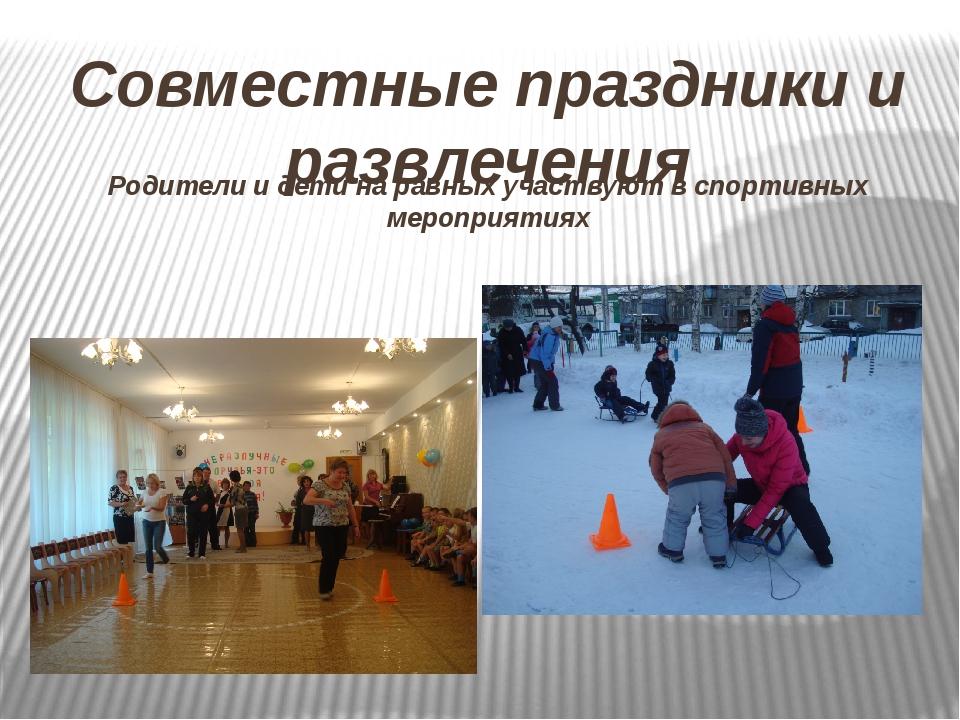Совместные праздники и развлечения Родители и дети на равных участвуют в спор...