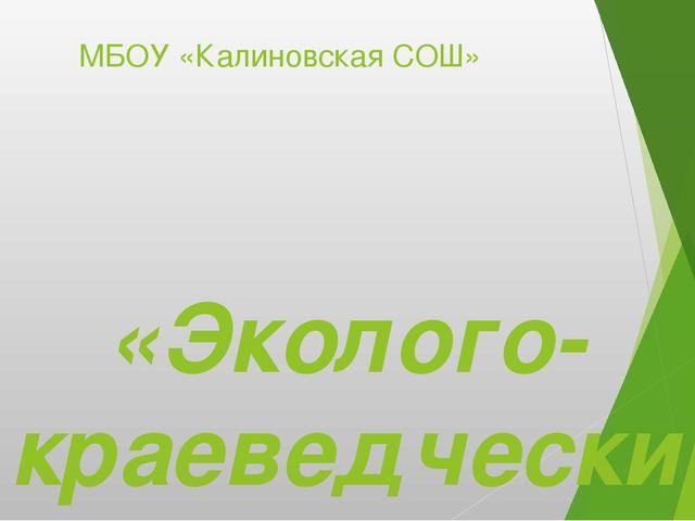 МБОУ «Калиновская СОШ» «Эколого-краеведческий маршрут села Калиновка Мухорши...