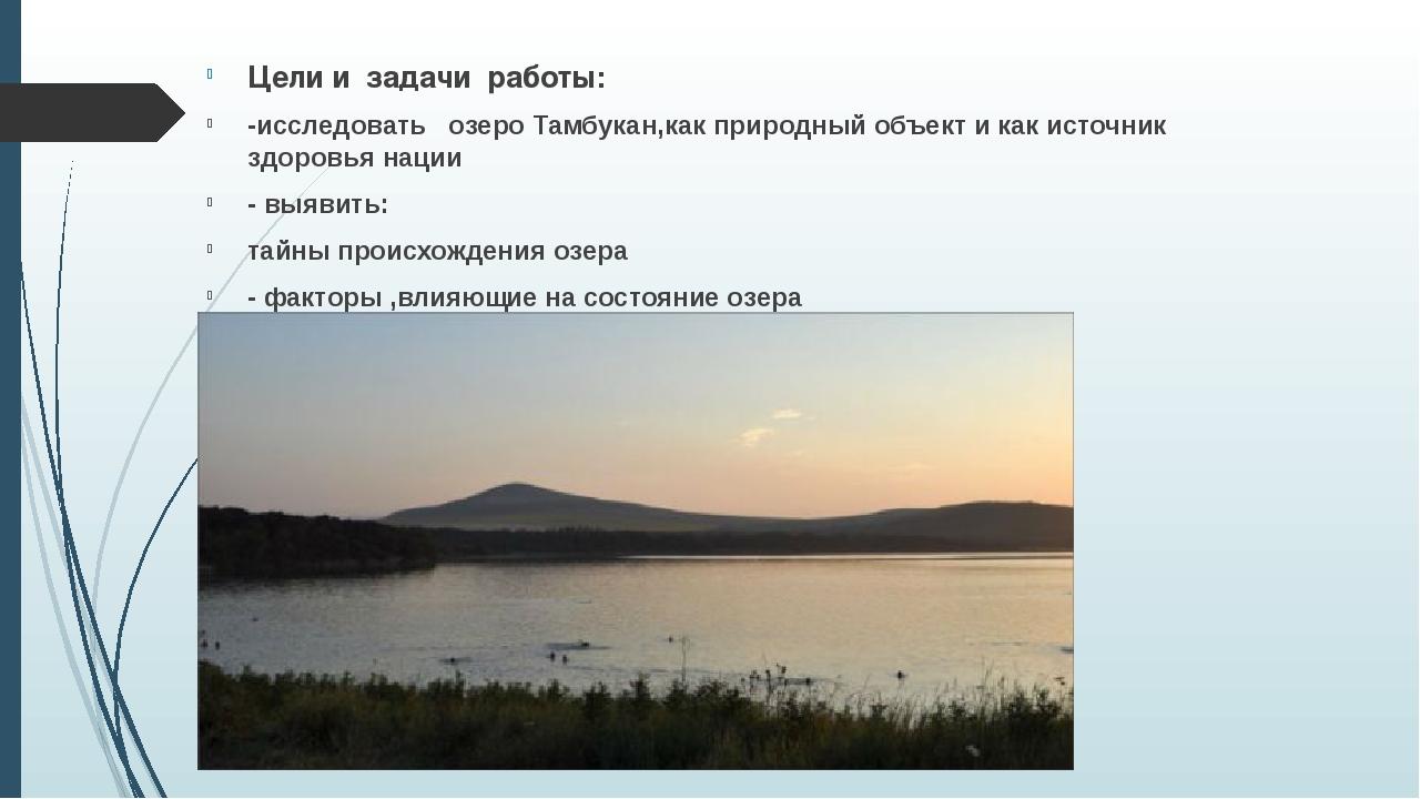 Цели и задачи работы: -исследовать озеро Тамбукан,как природный объект и как...