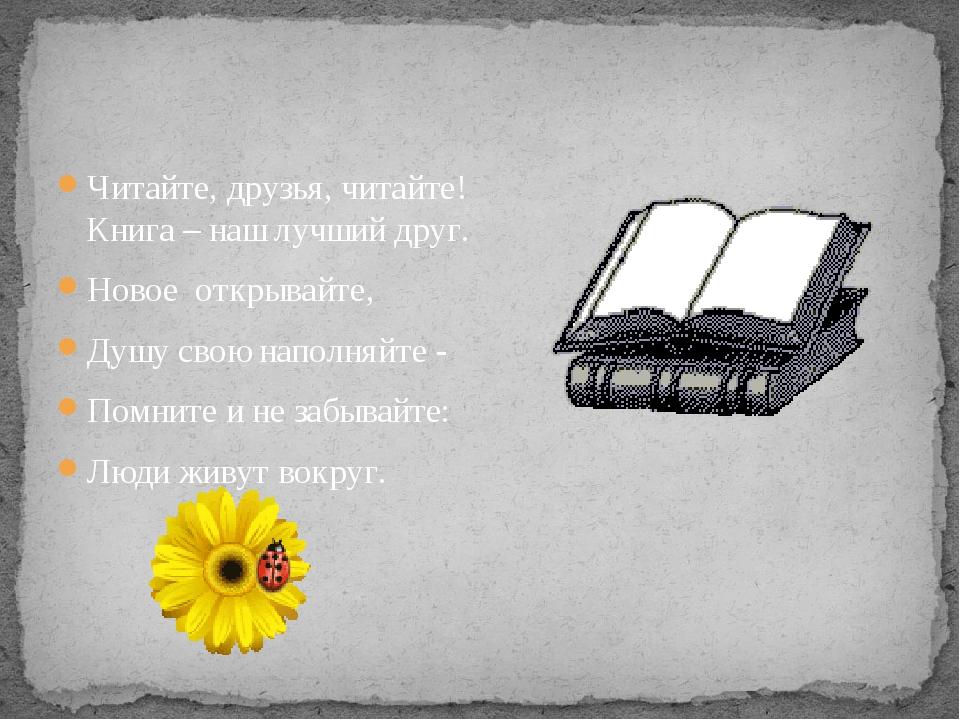 Читайте, друзья, читайте! Книга – наш лучший друг. Новое открывайте, Душу сво...