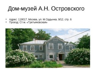 Дом-музей А.Н. Островского Адрес: 119017, Москва, ул. М.Ордынка, 9/12, стр. 6