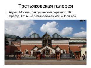Третьяковская галерея Адрес: Москва, Лаврушинский переулок, 10 Проезд. Ст. м.