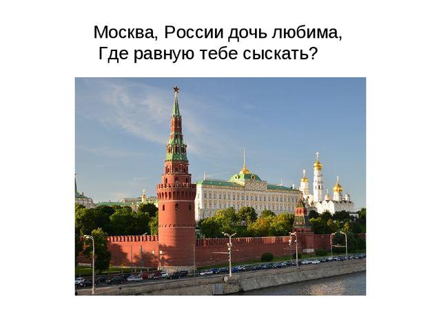 Москва, России дочь любима, Где равную тебе сыскать?