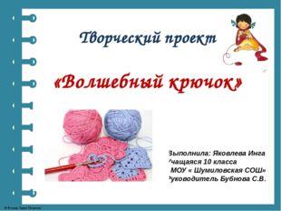 Творческий проект «Волшебный крючок» Выполнила: Яковлева Инга Учащаяся 10 кла