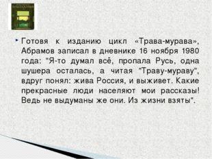 Готовя к изданию цикл «Трава-мурава», Абрамов записал в дневнике 16 ноября 19