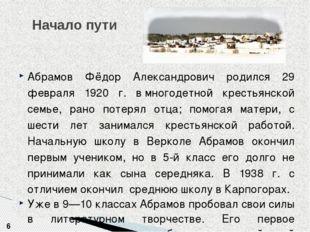 Начало пути 6 Абрамов Фёдор Александрович родился 29 февраля 1920 г. вмногод