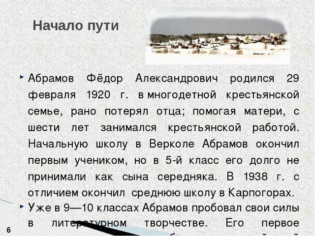 Начало пути 6 Абрамов Фёдор Александрович родился 29 февраля 1920 г. вмногод...