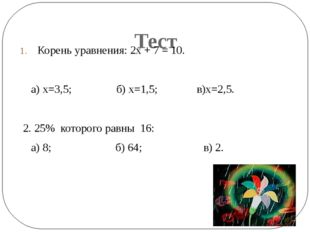Тест Корень уравнения: 2х + 7 = 10. а) х=3,5; б) х=1,5; в)х=2,5. 2. 25% кото