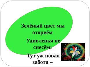 Зелёный цвет мы оторвём Удивленья не снесём: Тут уж новая забота – Самостоят