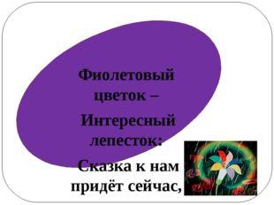 Фиолетовый цветок – Интересный лепесток: Сказка к нам придёт сейчас, Расскаж