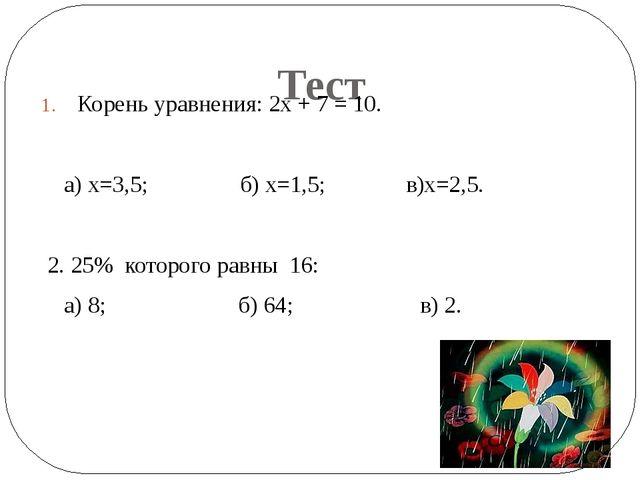 Тест Корень уравнения: 2х + 7 = 10. а) х=3,5; б) х=1,5; в)х=2,5. 2. 25% кото...
