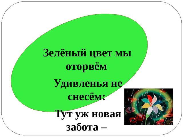 Зелёный цвет мы оторвём Удивленья не снесём: Тут уж новая забота – Самостоят...