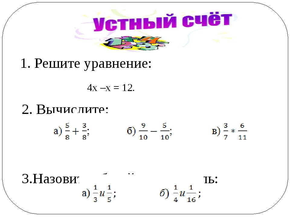 1. Решите уравнение: 4х –х = 12. 2. Вычислите: 3.Назовите общий знаменатель: