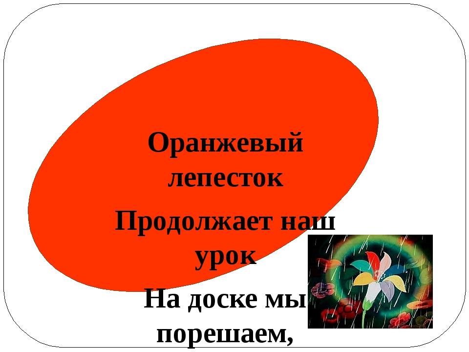 Оранжевый лепесток Продолжает наш урок На доске мы порешаем, Без ошибок посч...
