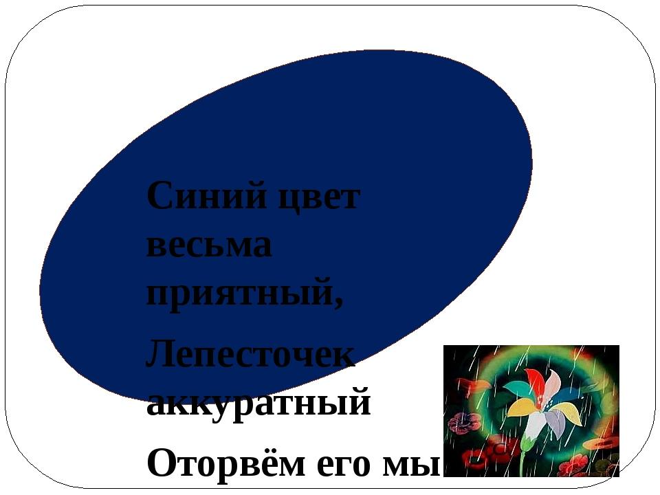 Синий цвет весьма приятный, Лепесточек аккуратный Оторвём его мы дружно И уз...