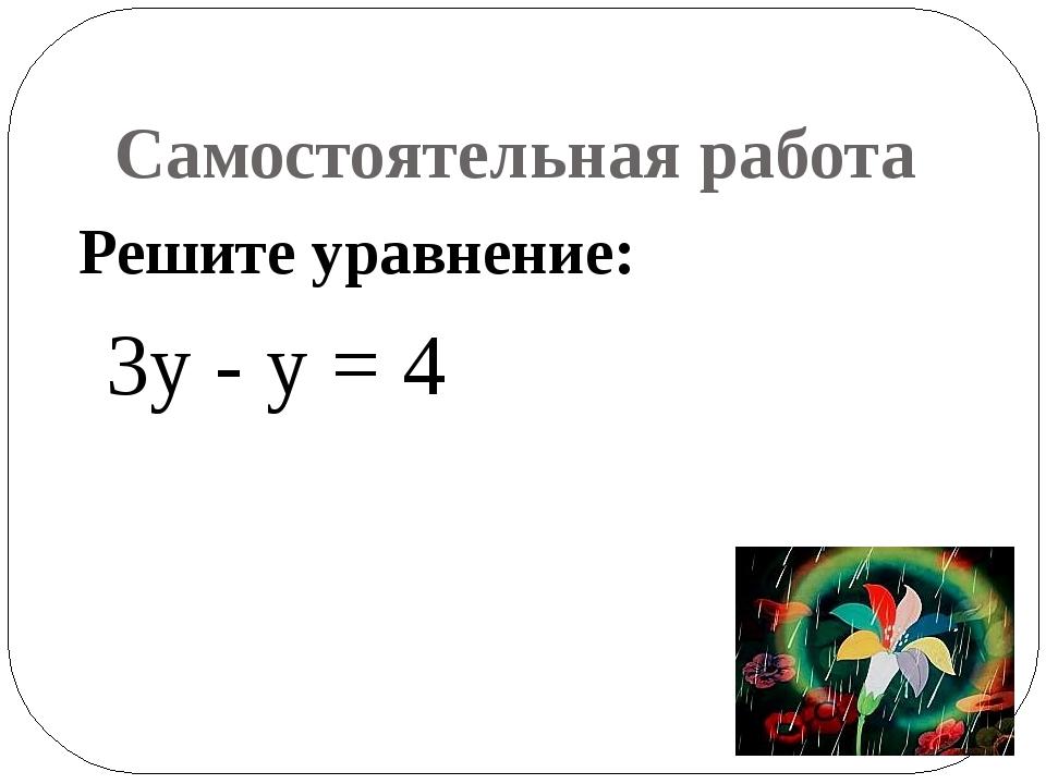Самостоятельная работа Решите уравнение: 3у - у = 4